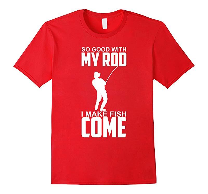 So Good With My Rod I Make Fish Come - Funny Fishing Shirt-RT