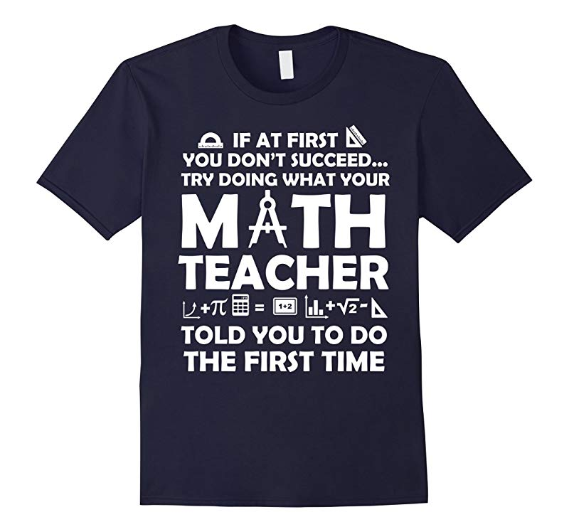 Do What Your Math Teacher Told You To Do First Time Funny T-shirt-RT