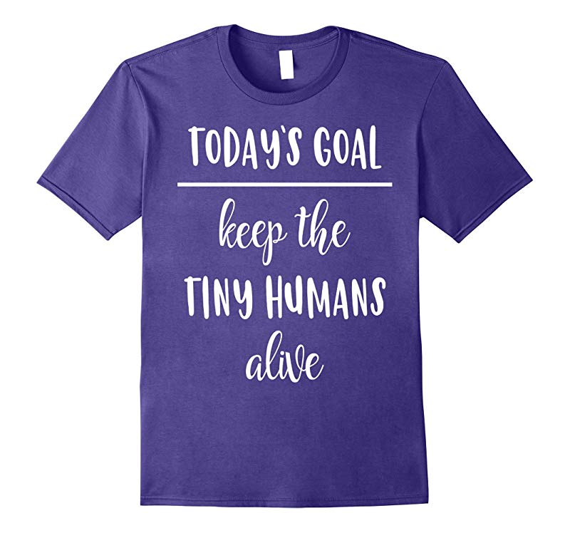 Funny Mom Shirt Today's Goal Keep The Tiny Humans Alive-RT