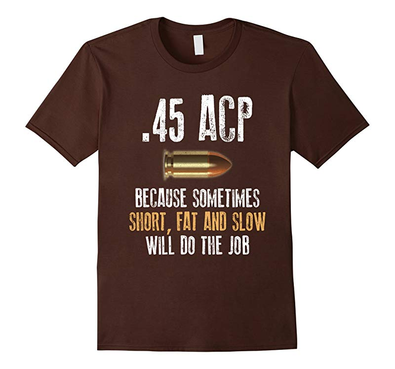 45 acp because sometimes short fat and slow will do the job-TJ