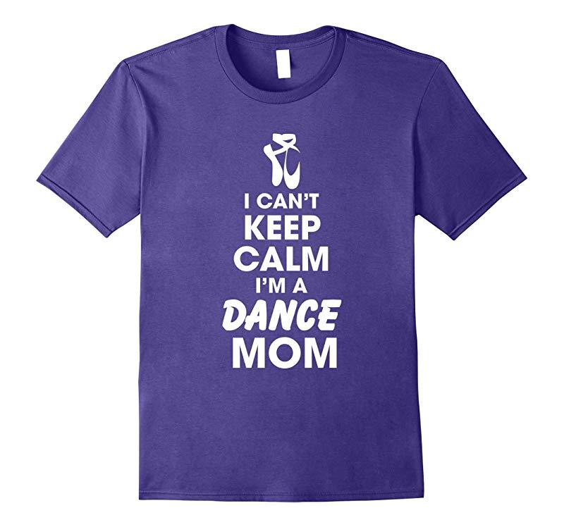 I Cant Keep Calm Im a Dance Mom Proud Mom Dance Mom Sports-RT