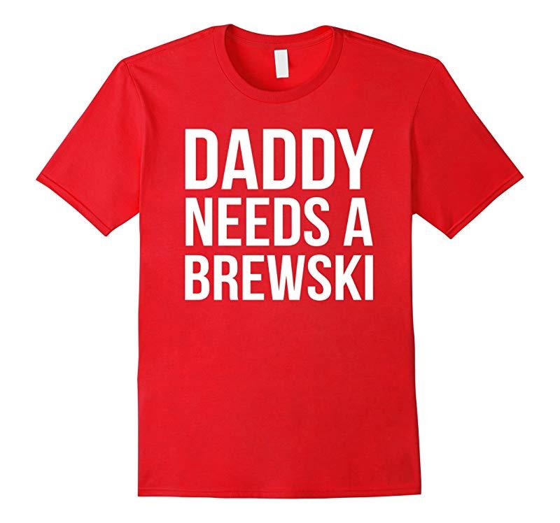 Daddy Needs A Brewski T-shirt-RT