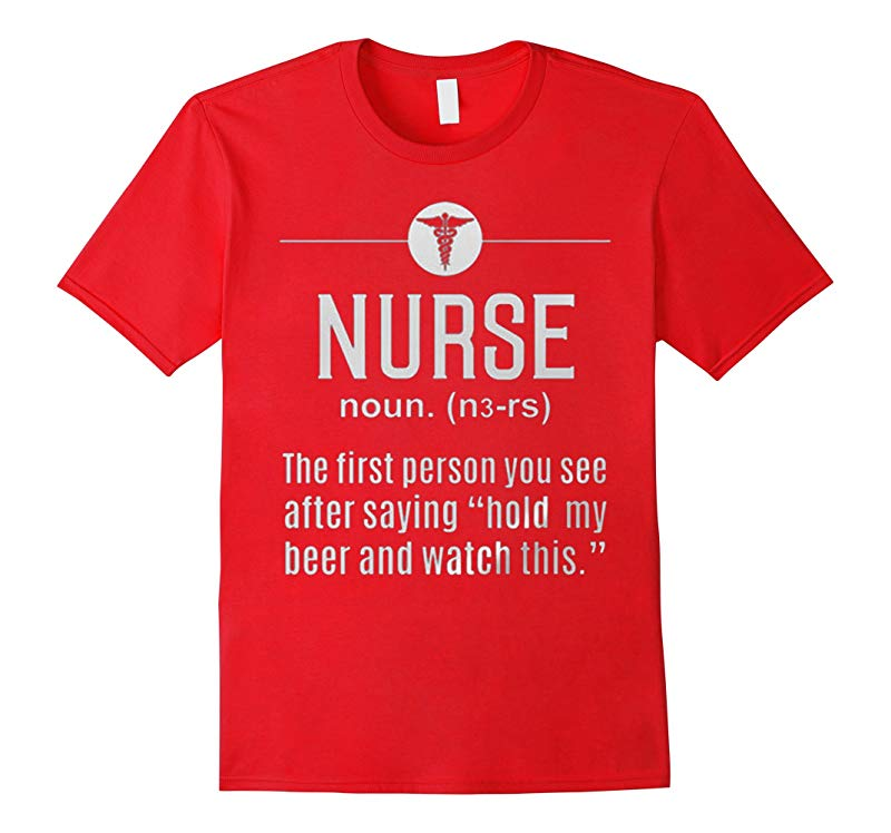 NURSE The First Person You See After Saying Hold My T Shirt-RT