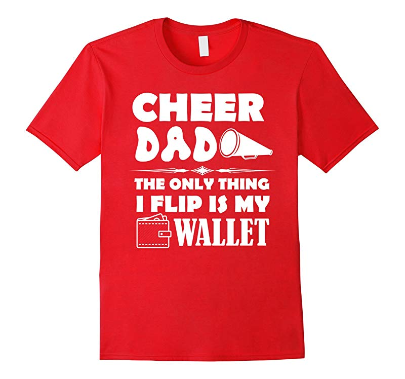 CHEER DAD - The Only Thing I Flip Is My Wallet T Shirt Funny-RT
