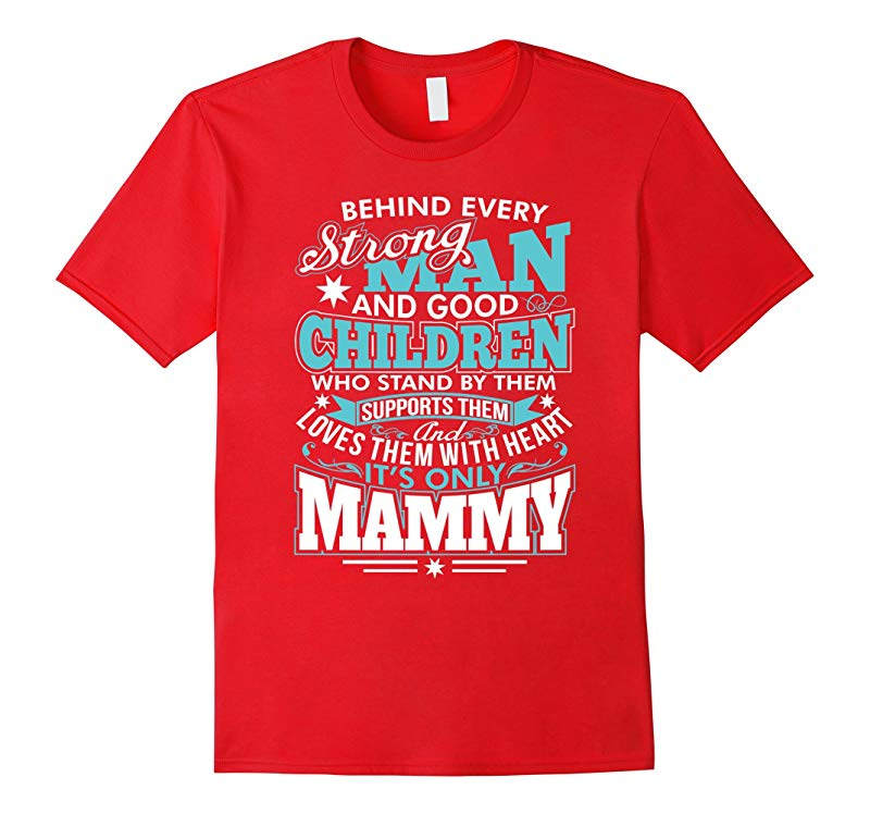 Behind Every Strong Man and Good Children its only Mammy T-RT
