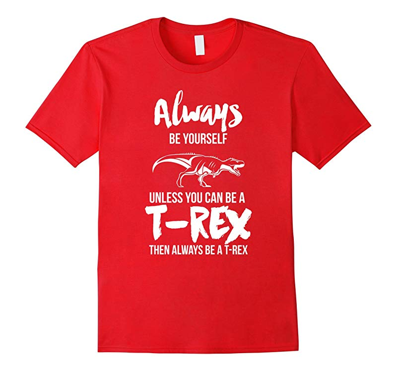 Always Be Yourself Unless You Can Be A T-Rex Gift Tshirt-RT