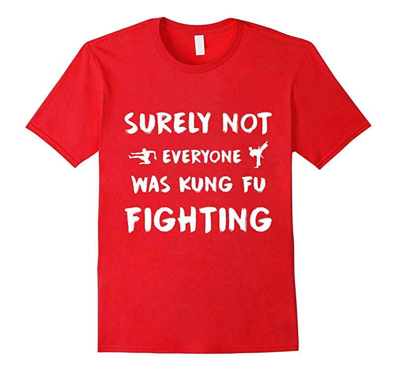 Surely Not Everyone Was Kung Fu Fighting T Shirt Funny-RT