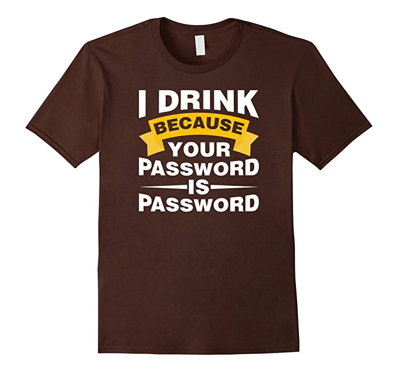 I Drink Because Your Password is Password T Shirts-TD