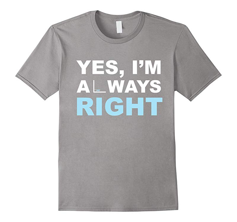 Yes Im Always Right 90 Degree Angle Math Algebra Calculus Teacher Pun Joke T-Shirt-RT