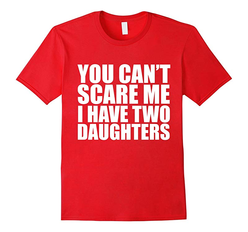You cant scare me I have 2 daughters Funny T-shirt Parent-RT