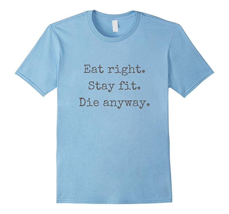 Eat Right Stay Fit Die Anyway T-Shirt-Art