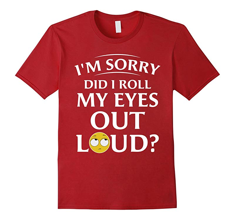 IM SORRY DID I ROLL MY EYES OUT LOUD FUNNY T-SHIRT-TJ