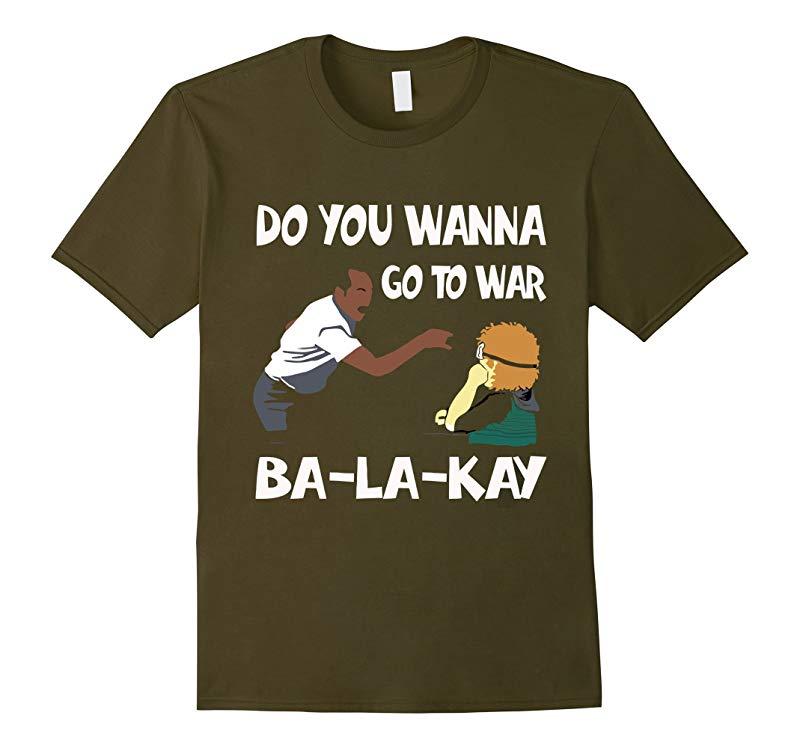 Do You Wanna Go To War Ba-La-Kay T-shirt Gift-Art