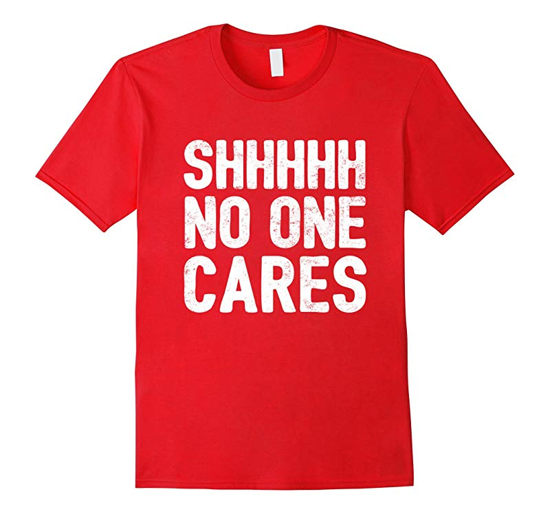 SHHH No One Cares T-Shirt Funny Shirts Cool TShirts - Mens F-TH