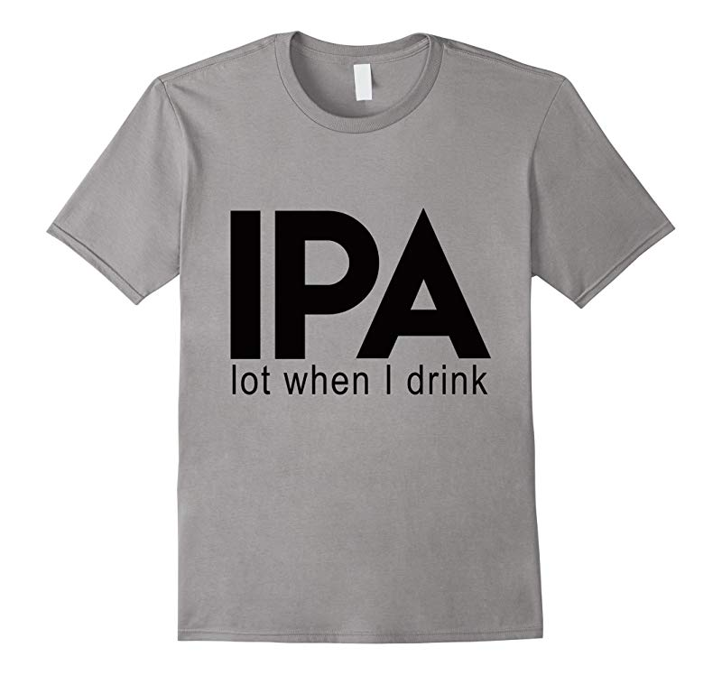 IPA Lot When I Drink T Shirt Funny Drinking Beer  Brewing-RT