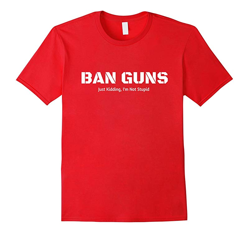 BAN GUNS Just Kidding Im Not Stupid T-Shirt-RT
