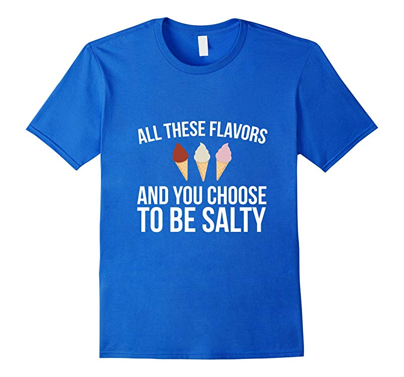 All These Flavors And You Choose To Be Salty Funny T-shirt-PL