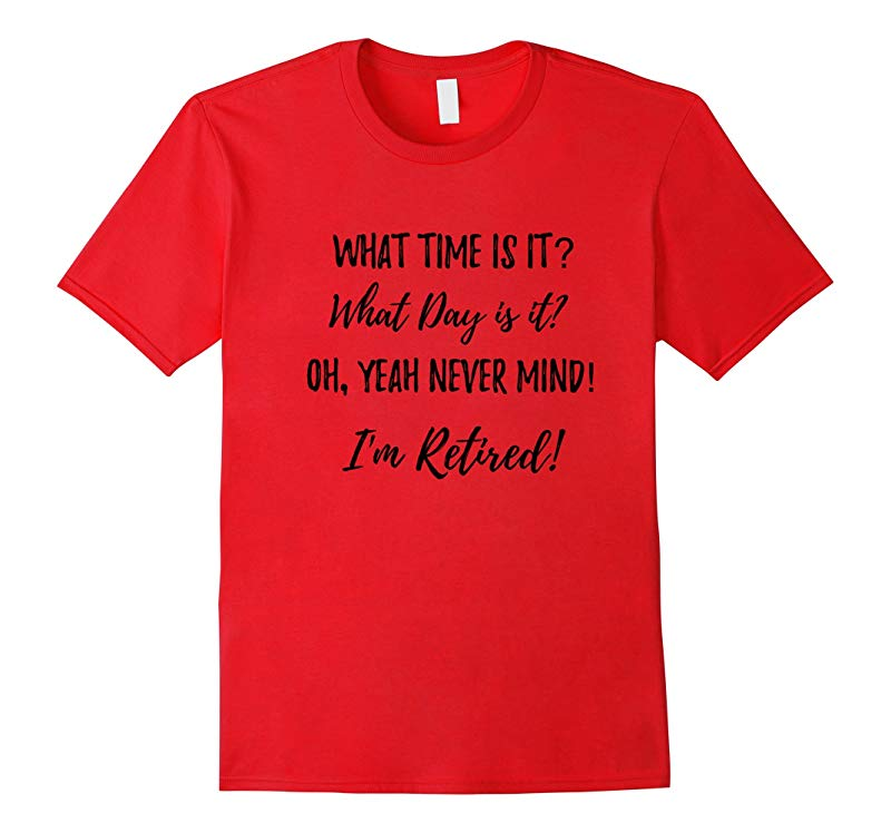 What Time Is It? What Day Is It? Funny Retirement T-shirt-PL