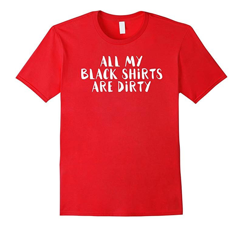 All My Black Shirts Are Dirty T Shirt Funny Novelty Sarcasm-RT