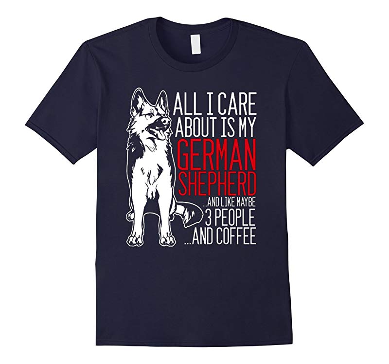 ALL I CARE ABOUT IS MY GERMAN SHEPHERD T SHIRT-Art