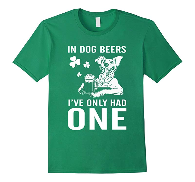 St Patricks Irish In Dog Beers Ive Only Had One T-shirts-RT