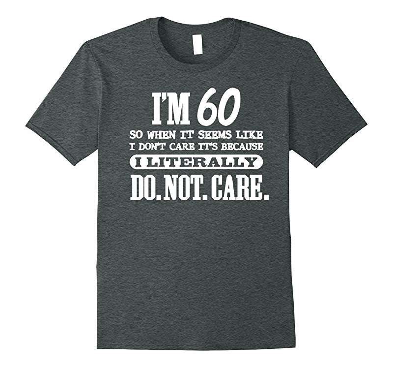 60 Literally Do Not Care Shirt Funny 60th Birthday Gift-RT
