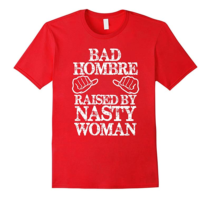 Bad Hombre Raised By A Nasty Woman  Pro-Hilary T-Shirt-RT