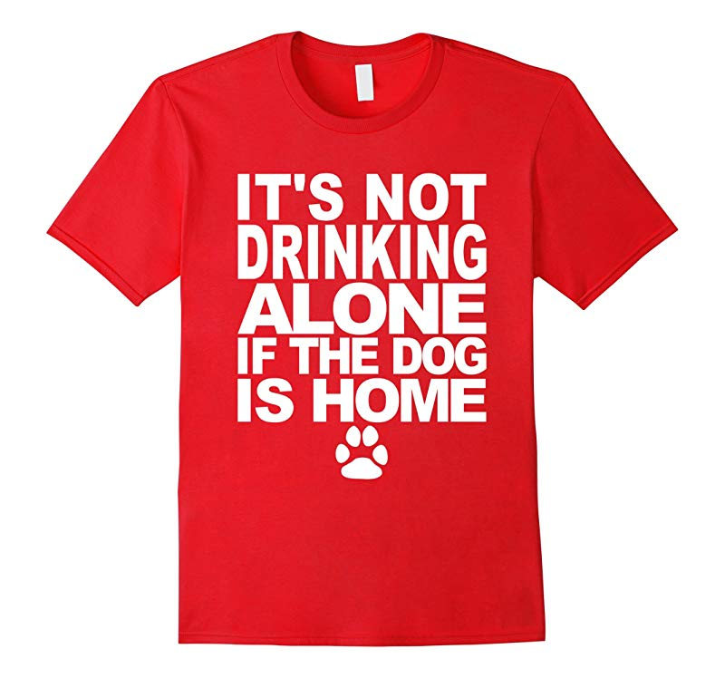 Its Not Drinking Alone If The Dog Is Home Funny T-Shirt-RT