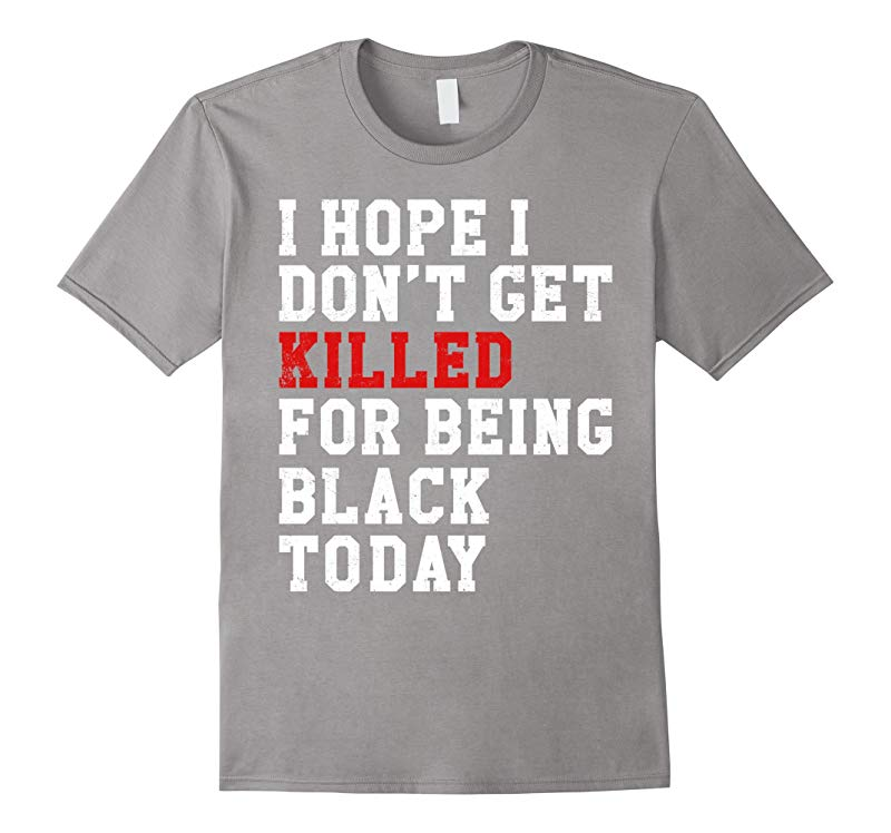 I Hope Dont Get Killed For Being Black Today Shirt-PL