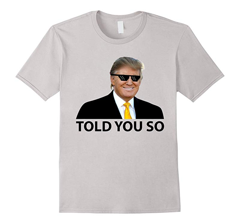 Told You So Trump is President Shirt-RT