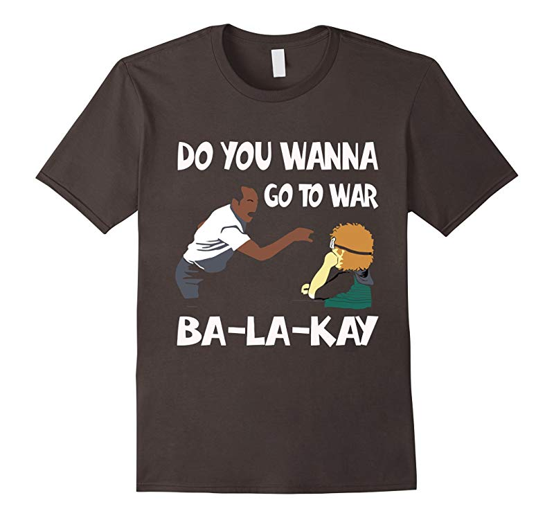 Do You Wanna Go To War Ba-La-Kay T-shirt Gift-Art