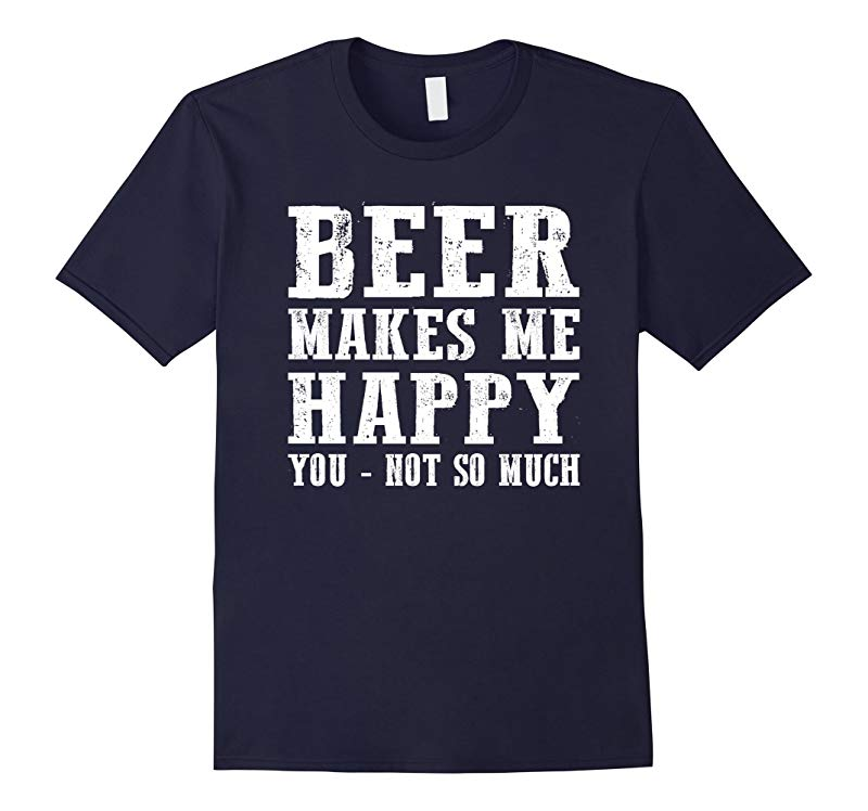 Beer Makes Me Happy You Not So Much T-Shirt Beer Gift-RT