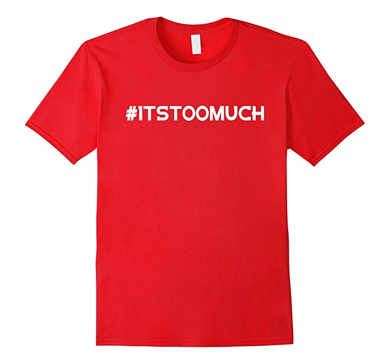 Itstoomuch TShirt - Its Too Much T Shirt 5 Colors-RT