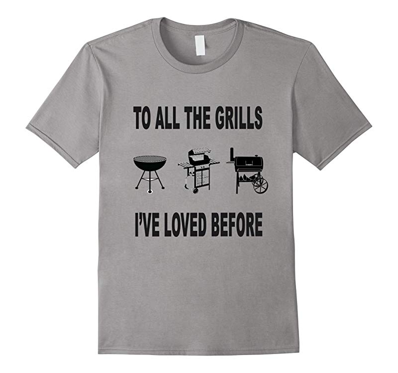 To All The Grills I've Loved Before BBQ Grill T- Shirt-RT