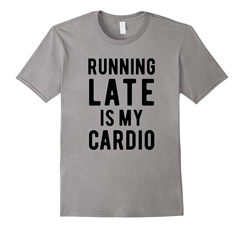Running late is my cardio funny t-shirt gift idea-RT