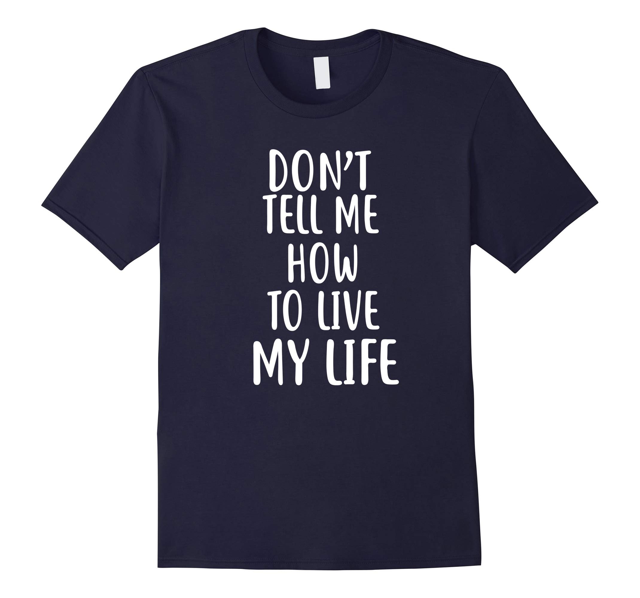 Don't Tell Me How To Live My Life T-Shirt sarcastic tshirt-RT