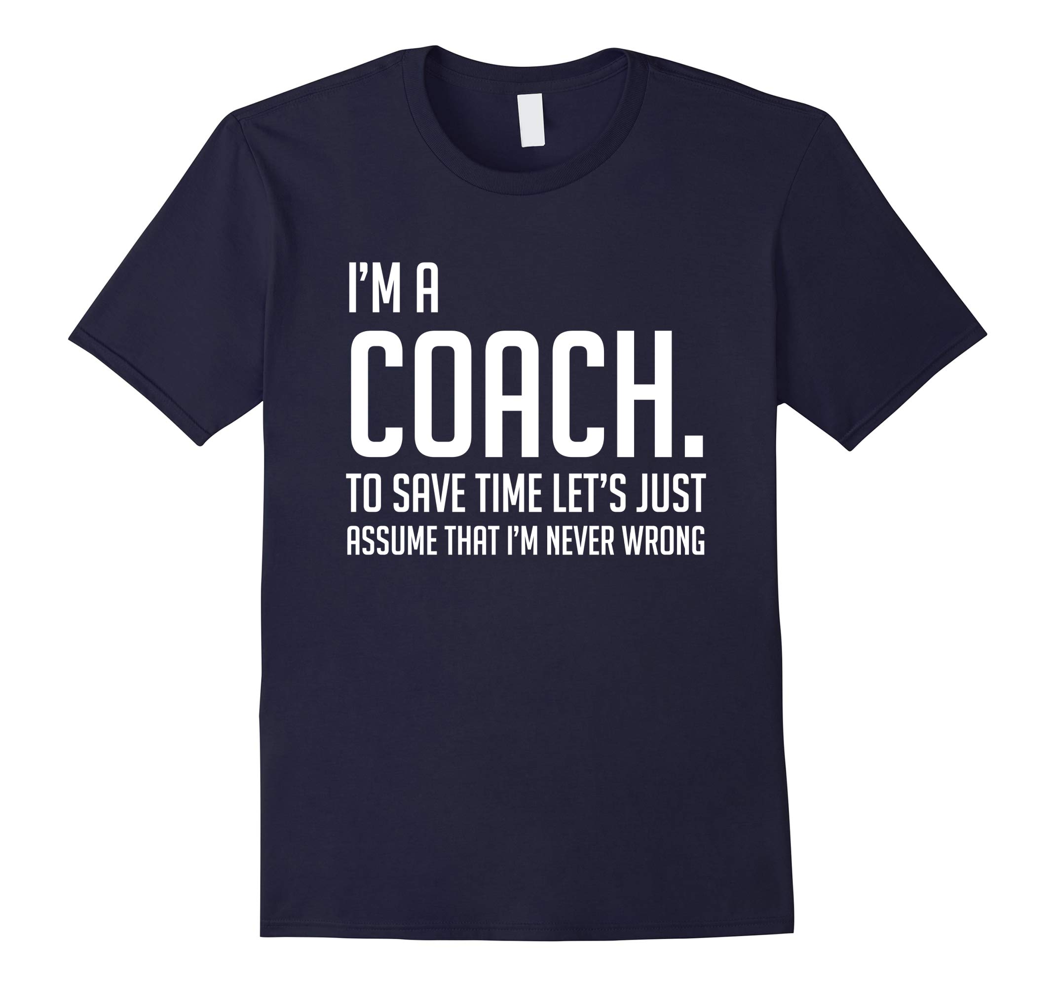 Im A Coach Save Time Lets Just Assume Im Never Wrong Shirt-RT