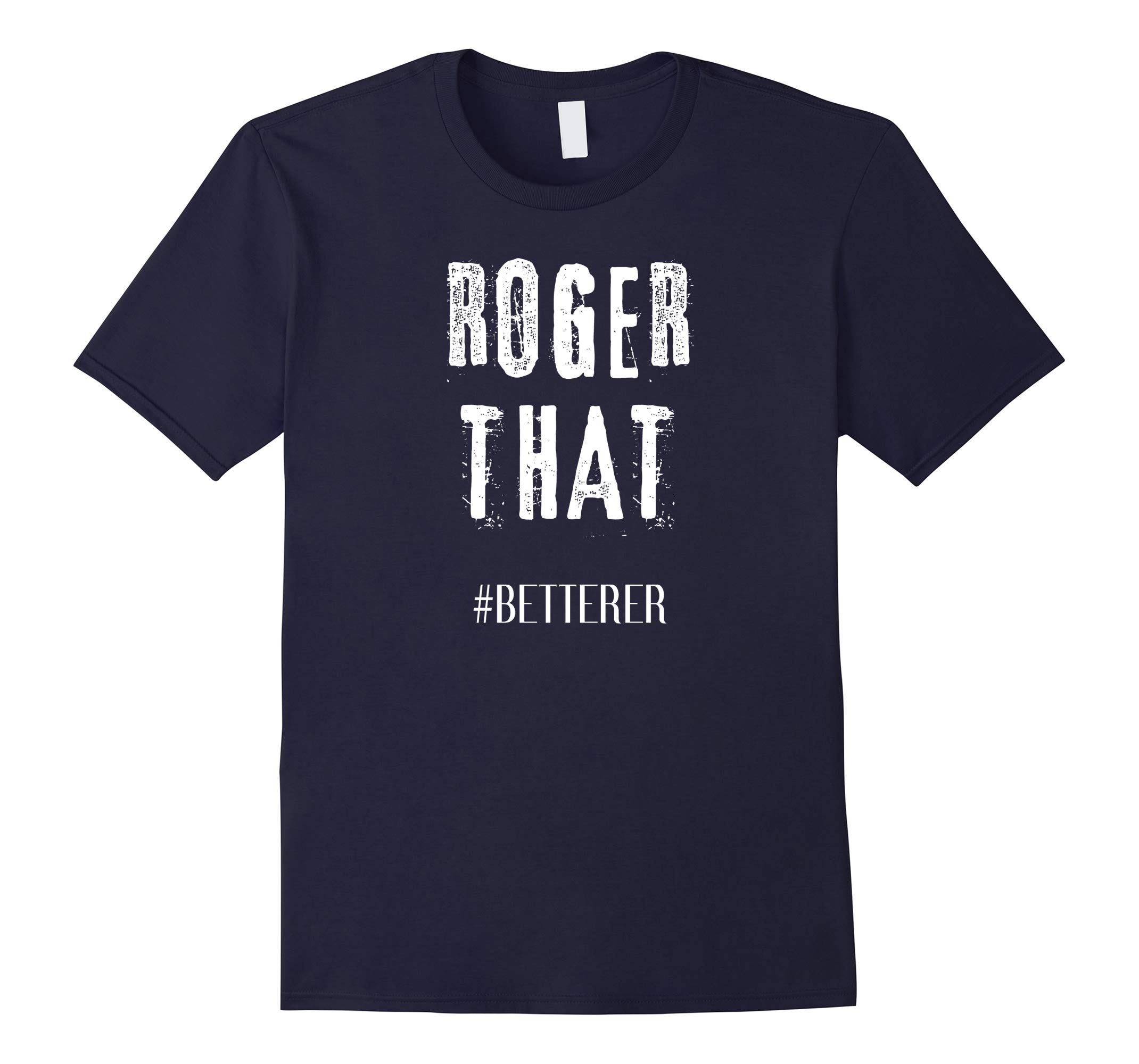 Roger That TShirt Betterer-RT