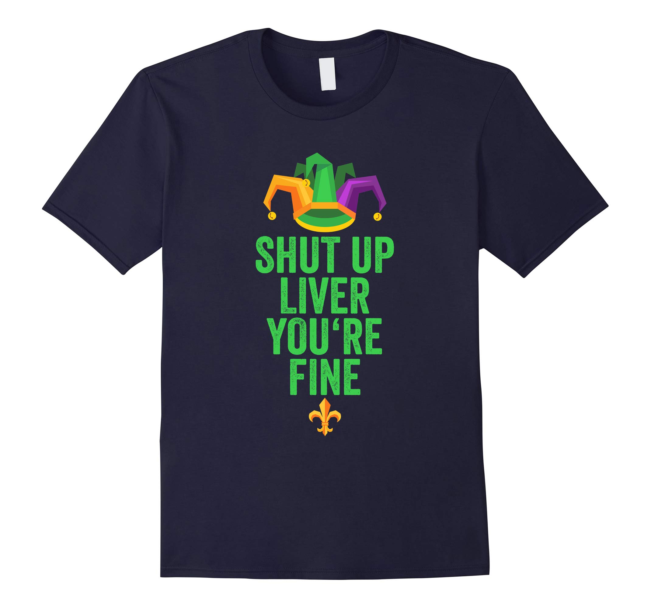 Mardi Gras Shirt Shut Up Liver You're Fine Fun Drinking Tee-RT