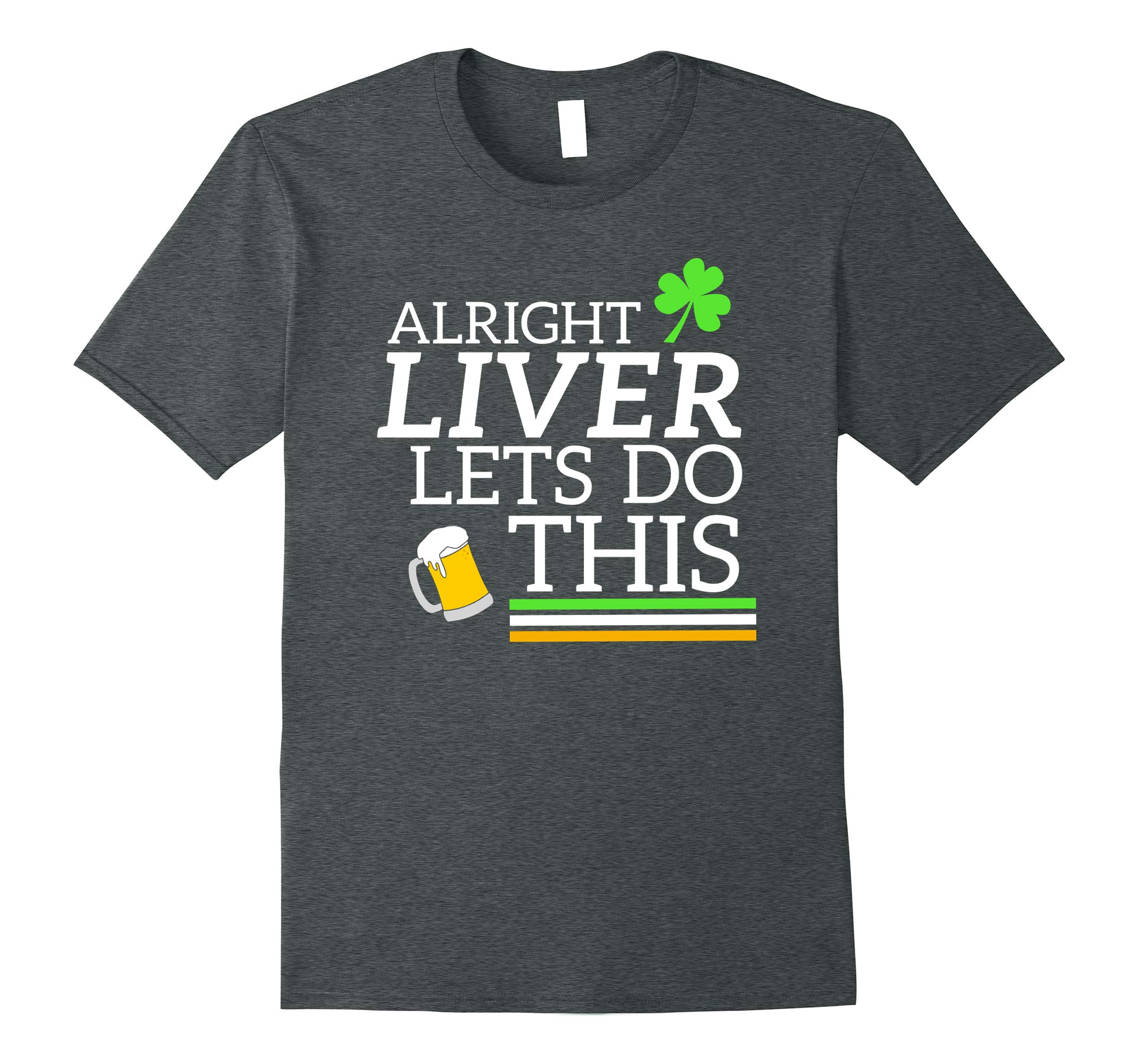 Alright Liver Lets Do This St Paddy's Day Drinking TShirt-RT