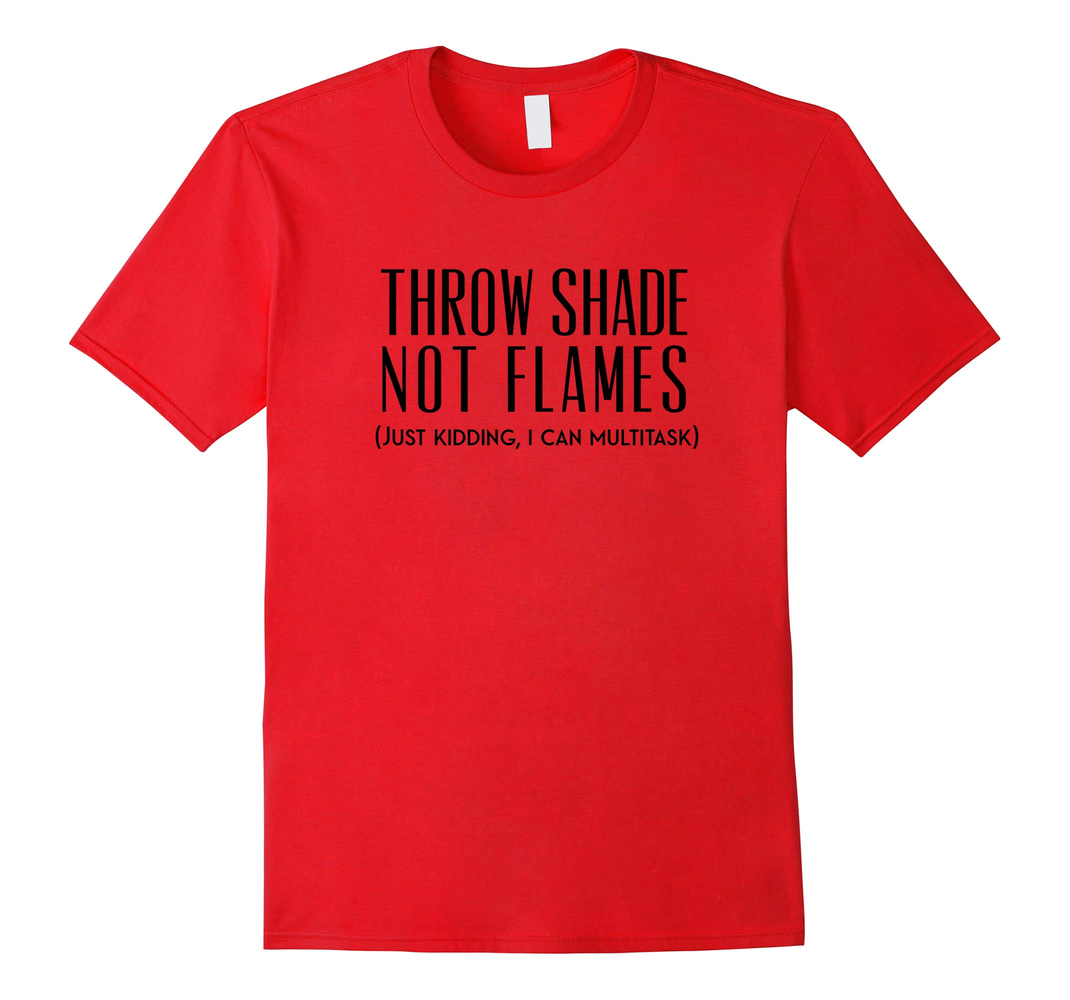 Throw Shade Not Flames Just Kidding I Can Multitask Tshirt-RT