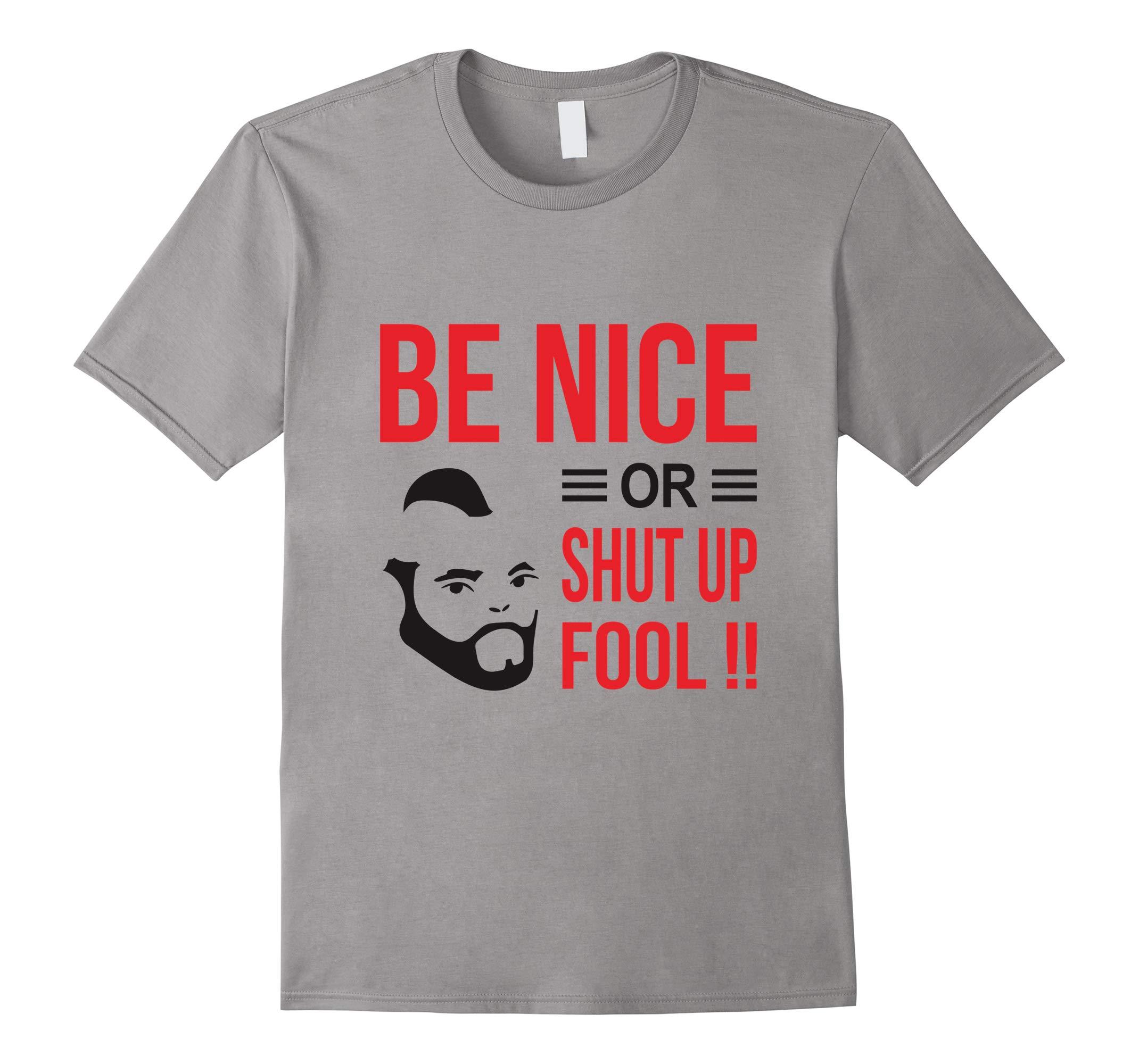 Be Nice Or Shut Up Fool T-Shirt-RT